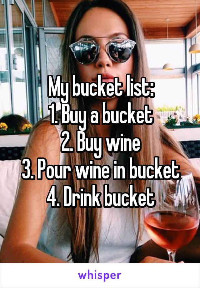 My bucket list: 1. Buy a bucket 2. Buy wine 3. Pour wine in bucket 4. Drink bucket
