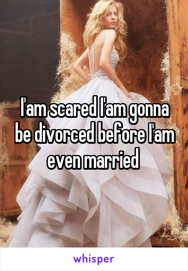 I'am scared I'am gonna be divorced before I'am even married