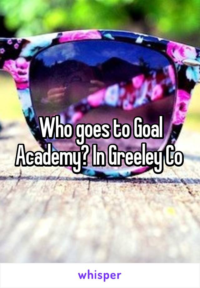 Who goes to Goal Academy? In Greeley Co