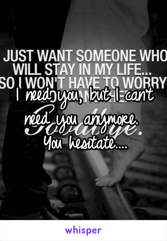 I need you, but I can't need you anymore.  You hesitate....