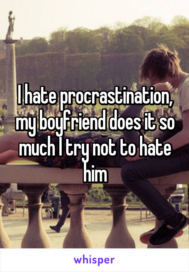I hate procrastination, my boyfriend does it so much I try not to hate him