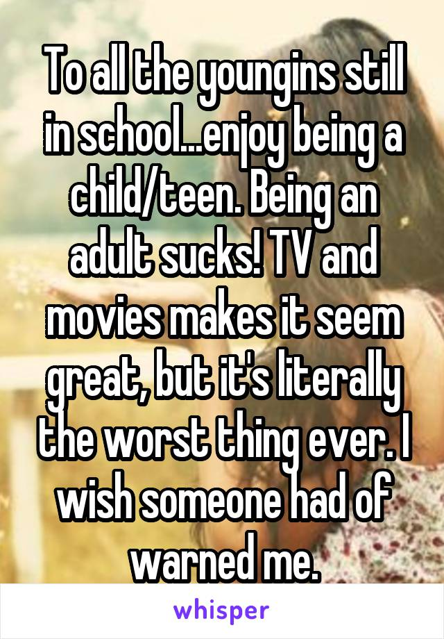 To all the youngins still in school...enjoy being a child/teen. Being an adult sucks! TV and movies makes it seem great, but it's literally the worst thing ever. I wish someone had of warned me.