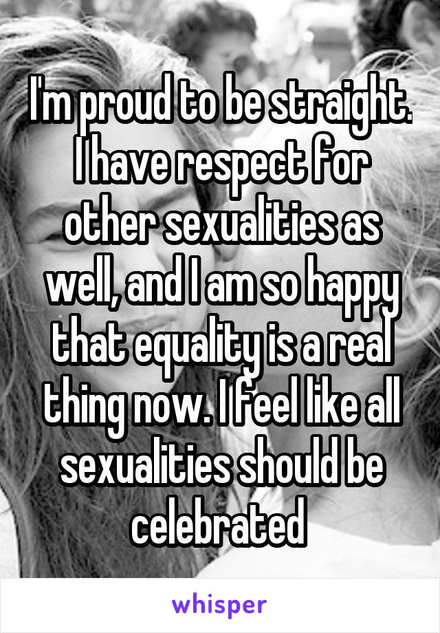 I'm proud to be straight. I have respect for other sexualities as well, and I am so happy that equality is a real thing now. I feel like all sexualities should be celebrated