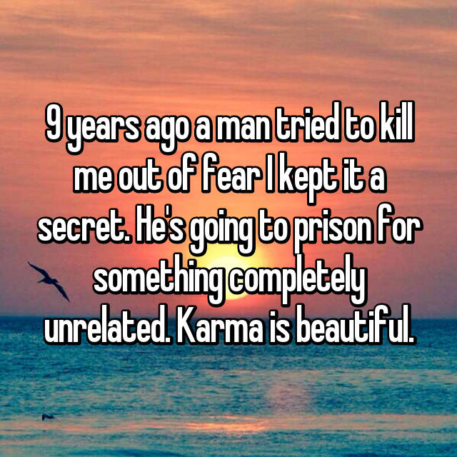 9 years ago a man tried to kill me out of fear I kept it a secret. He's going to prison for something completely unrelated. Karma is beautiful.