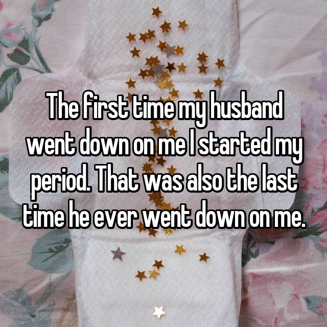 The first time my husband went down on me I started my period. That was also the last time he ever went down on me.