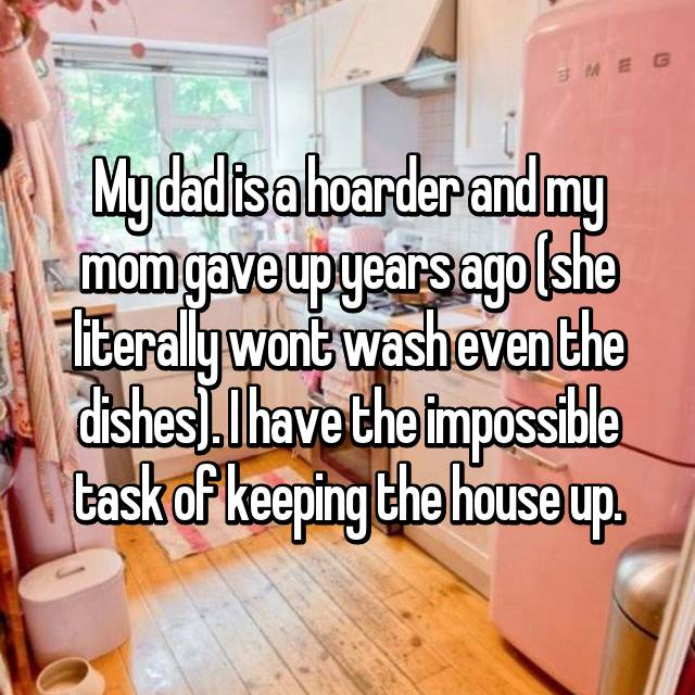 My dad is a hoarder and my mom gave up years ago (she literally wont wash even the dishes). I have the impossible task of keeping the house up.