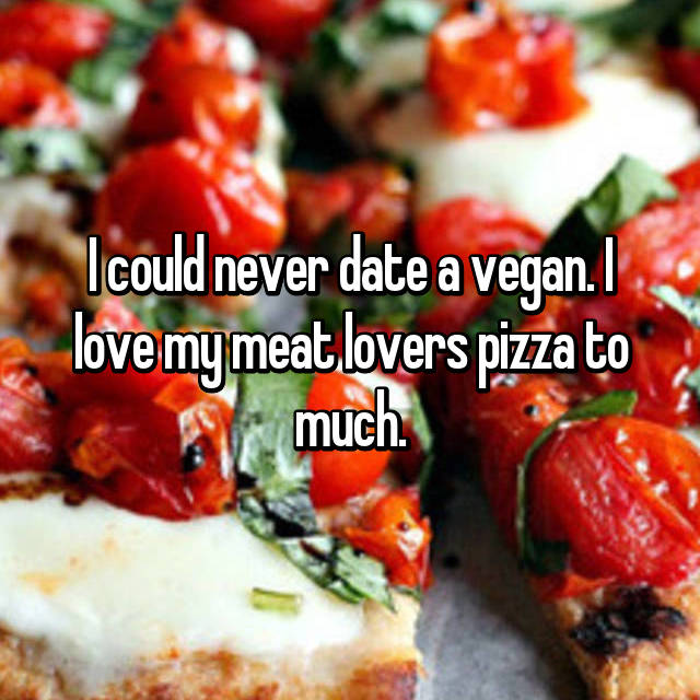 I could never date a vegan. I love my meat lovers pizza to much.
