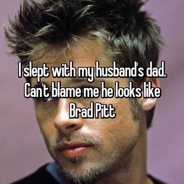 I slept with my husband's dad. Can't blame me he looks like Brad Pitt