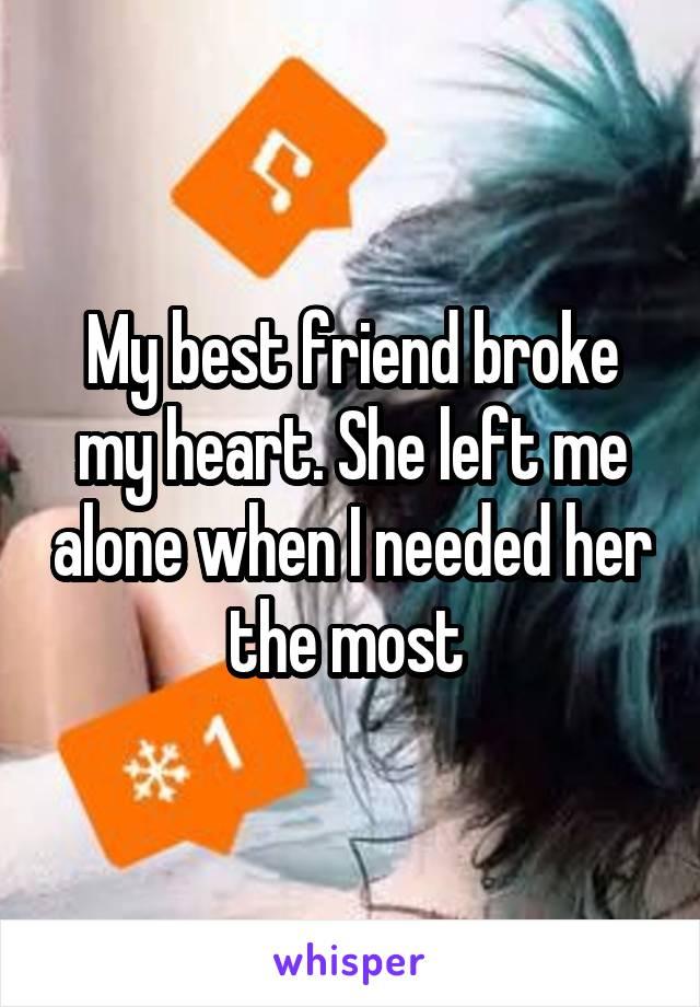 My best friend broke my heart  She left me alone when I
