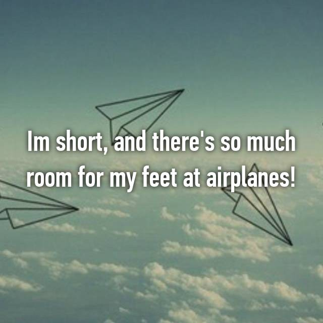Im short, and there's so much room for my feet at airplanes!