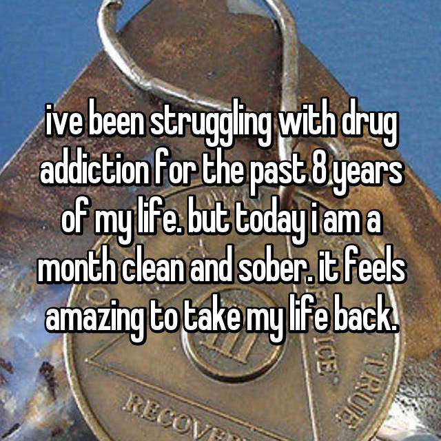 ive been struggling with drug addiction for the past 8 years of my life. but today i am a month clean and sober. it feels amazing to take my life back.