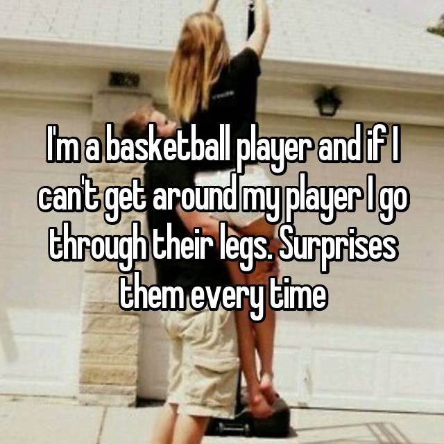 I'm a basketball player and if I can't get around my player I go through their legs. Surprises them every time
