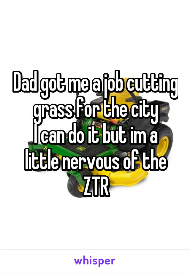 Dad got me a job cutting grass for the city I can do it but im a little nervous of the ZTR