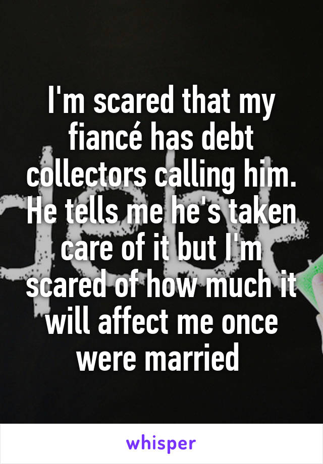 I'm scared that my fiancé has debt collectors calling him. He tells me he's taken care of it but I'm scared of how much it will affect me once were married