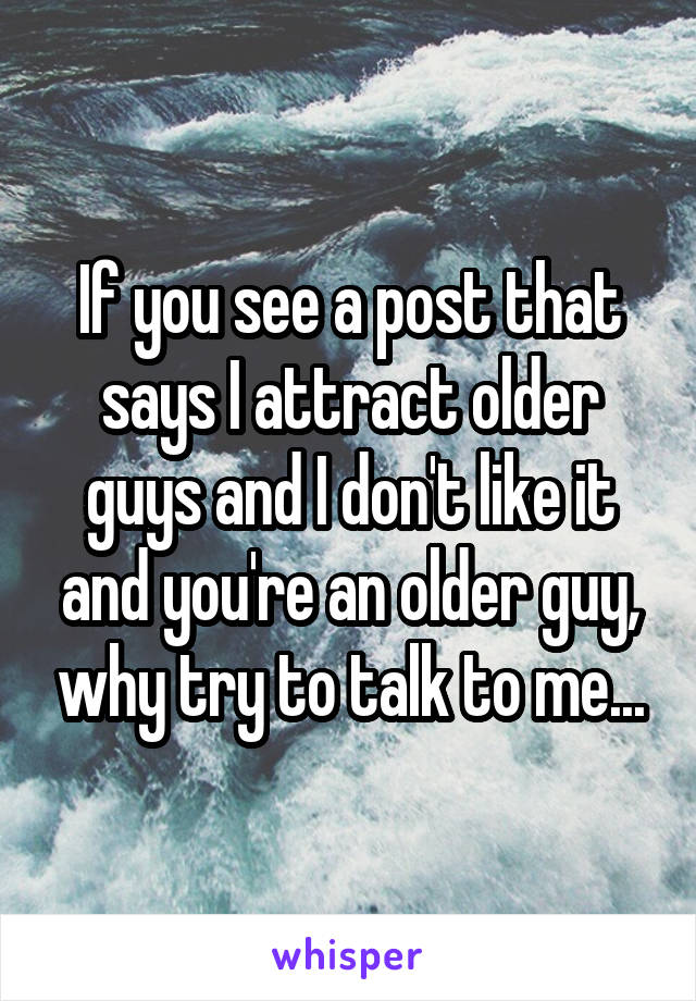 If you see a post that says I attract older guys and I don't like it and you're an older guy, why try to talk to me...
