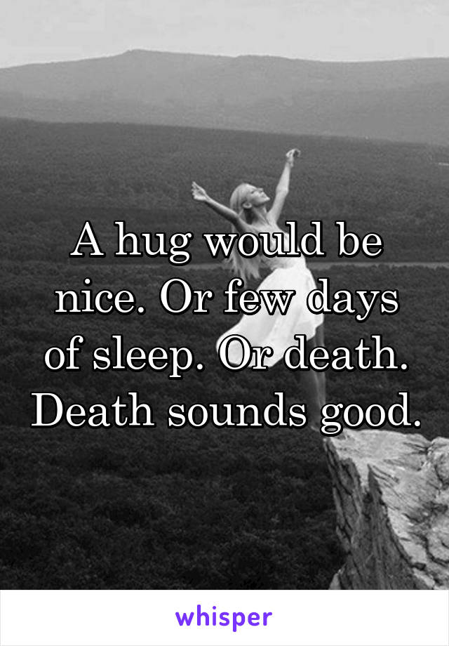 A hug would be nice. Or few days of sleep. Or death. Death sounds good.