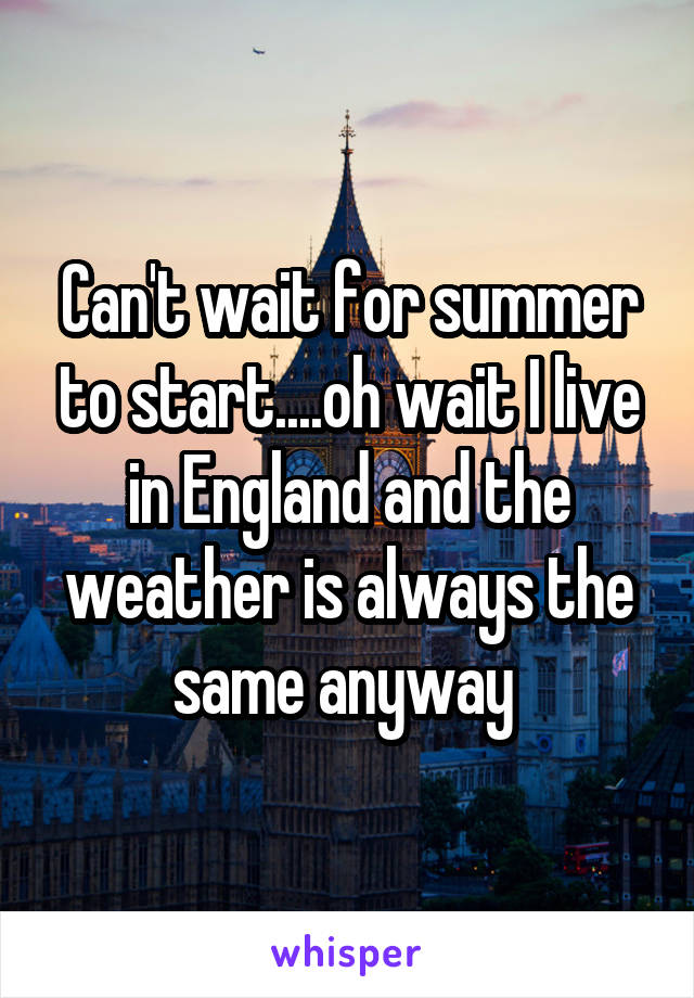 Can't wait for summer to start....oh wait I live in England and the weather is always the same anyway