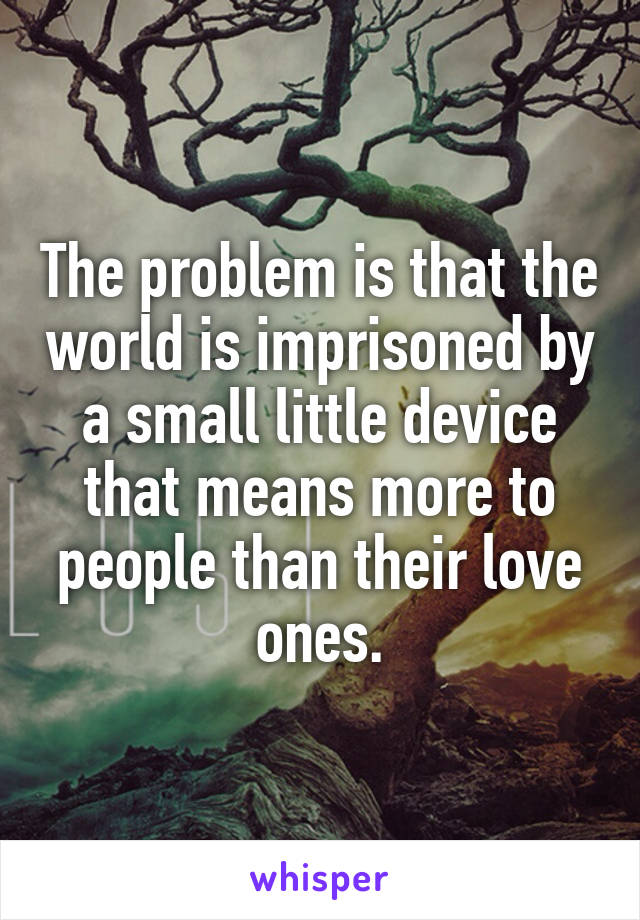 The problem is that the world is imprisoned by a small little device that means more to people than their love ones.