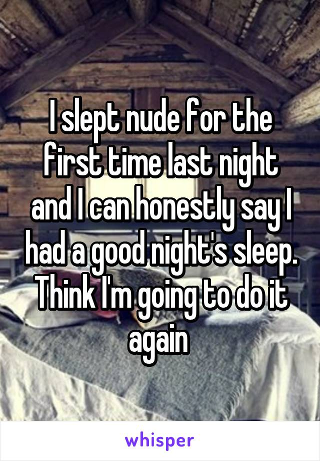 I slept nude for the first time last night and I can honestly say I had a good night's sleep. Think I'm going to do it again