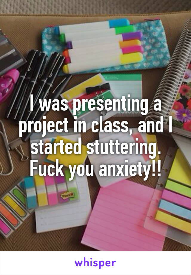 I was presenting a project in class, and I started stuttering. Fuck you anxiety!!