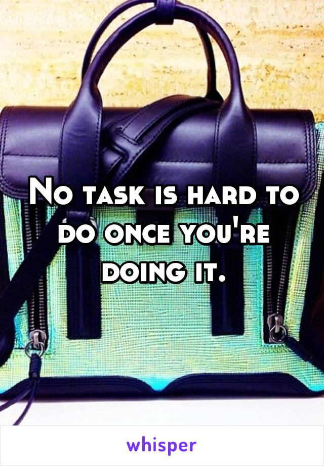 No task is hard to do once you're doing it.