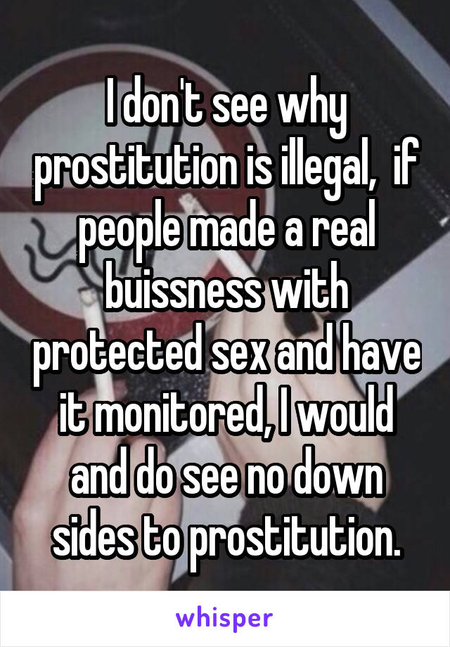 I don't see why prostitution is illegal,  if people made a real buissness with protected sex and have it monitored, I would and do see no down sides to prostitution.