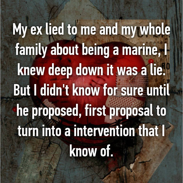 My ex lied to me and my whole family about being a marine, I knew deep down it was a lie. But I didn't know for sure until he proposed, first proposal to turn into a intervention that I know of.