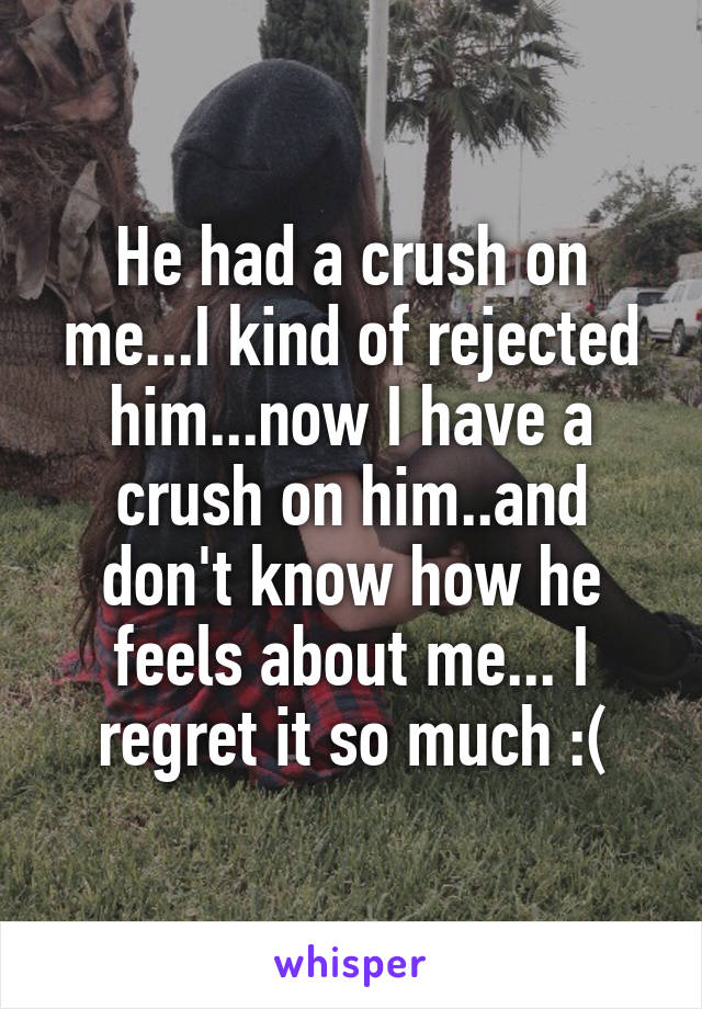 He had a crush on me   I kind of rejected him   now I have a crush