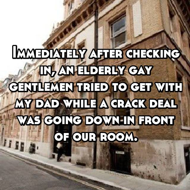 Immediately after checking in, an elderly gay gentlemen tried to get with my dad while a crack deal was going down in front of our room.