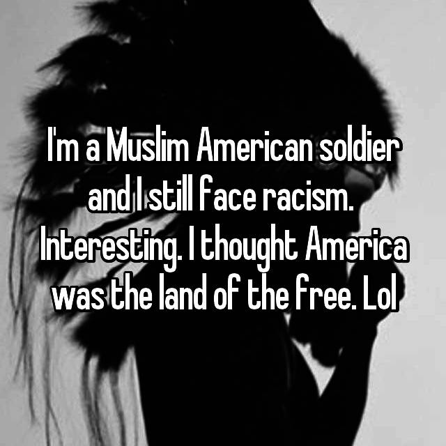 I'm a Muslim American soldier and I still face racism.  Interesting. I thought America was the land of the free. Lol
