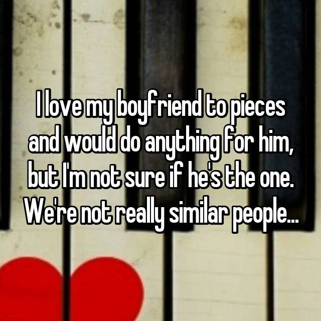 I love my boyfriend to pieces and would do anything for him, but I'm not sure if he's the one. We're not really similar people...