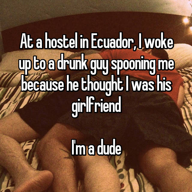 At a hostel in Ecuador, I woke up to a drunk guy spooning me because he thought I was his girlfriend  I'm a dude