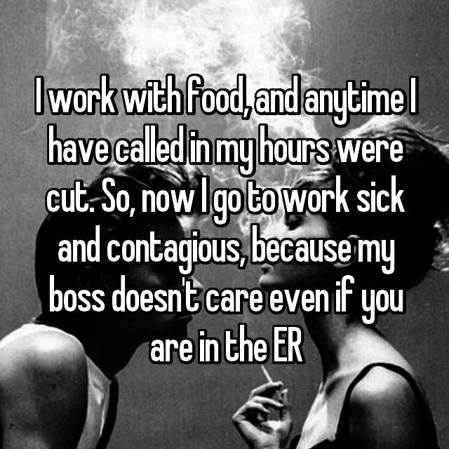 I work with food, and anytime I have called in my hours were cut. So, now I go to work sick and contagious, because my boss doesn't care even if you are in the ER
