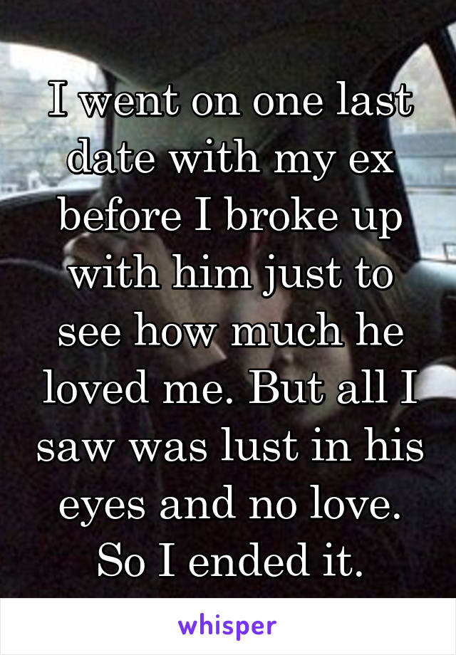 I went on one last date with my ex before I broke up with him just to see how much he loved me. But all I saw was lust in his eyes and no love. So I ended it.