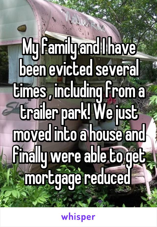 My family and I have been evicted several times , including from a trailer park! We just moved into a house and finally were able to get mortgage reduced