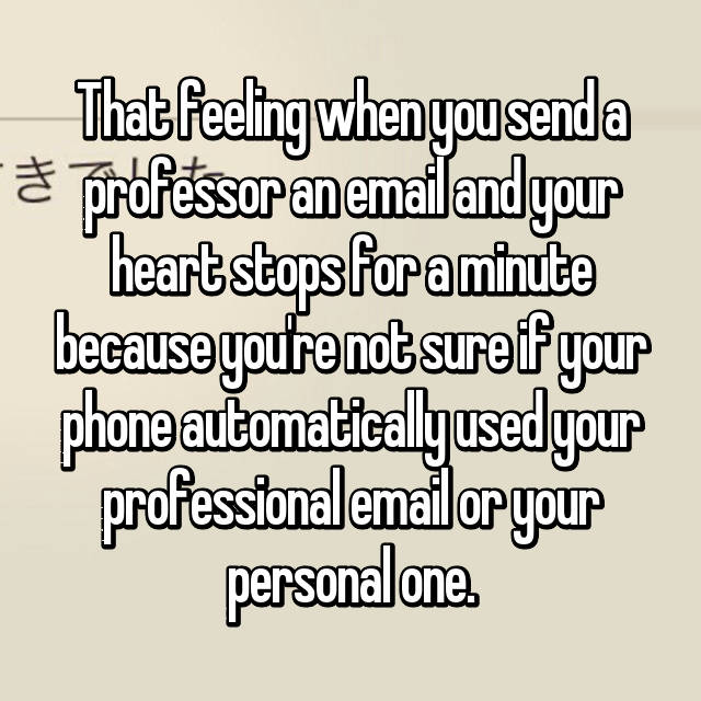 That feeling when you send a professor an email and your heart stops for a minute because you're not sure if your phone automatically used your professional email or your personal one. 😰