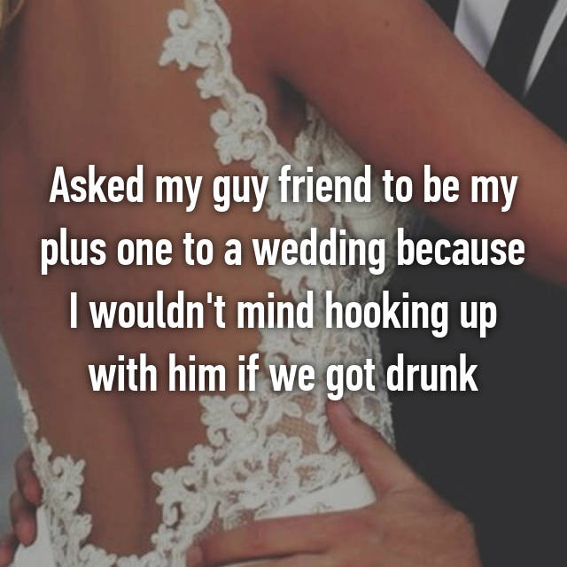 Asked my guy friend to be my plus one to a wedding because I wouldn't mind hooking up with him if we got drunk