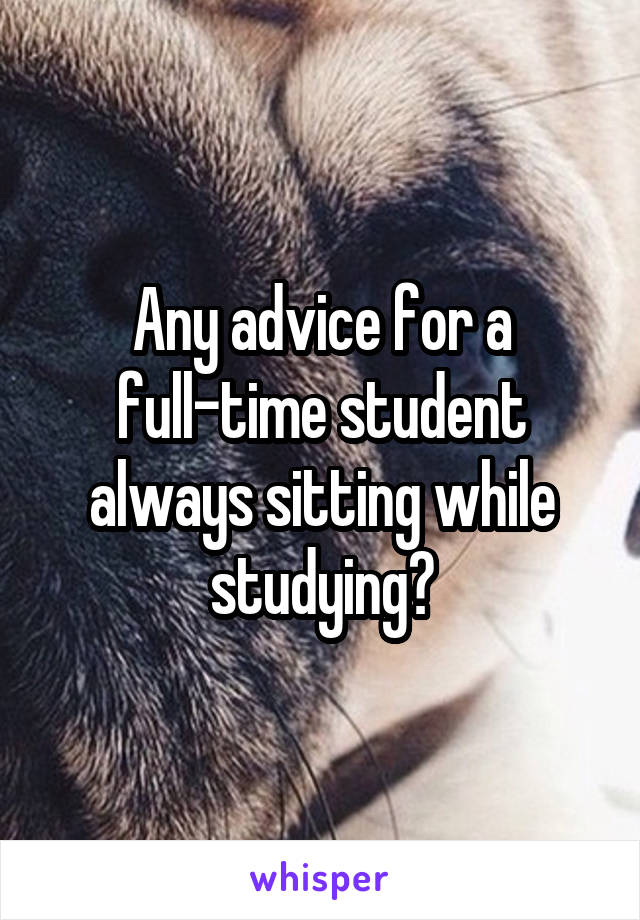 Any advice for a full-time student always sitting while studying?
