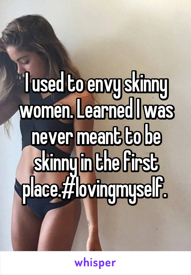 I used to envy skinny women. Learned I was never meant to be skinny in the first place.#lovingmyself.