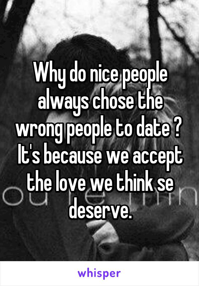 Why do nice people always chose the wrong people to date ?  It's because we accept the love we think se deserve.