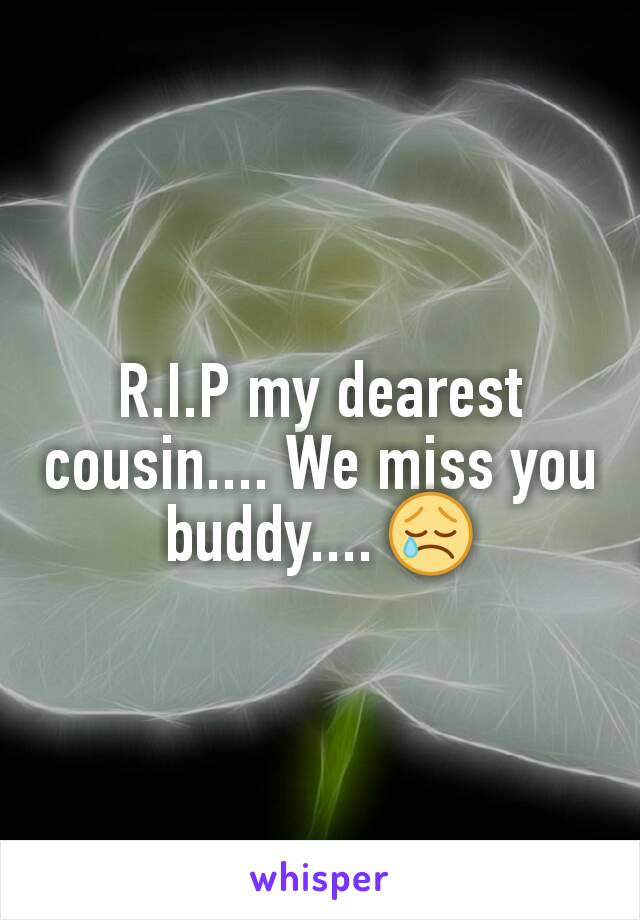 R.I.P my dearest cousin.... We miss you buddy.... 😢