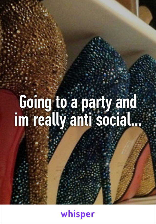 Going to a party and im really anti social...