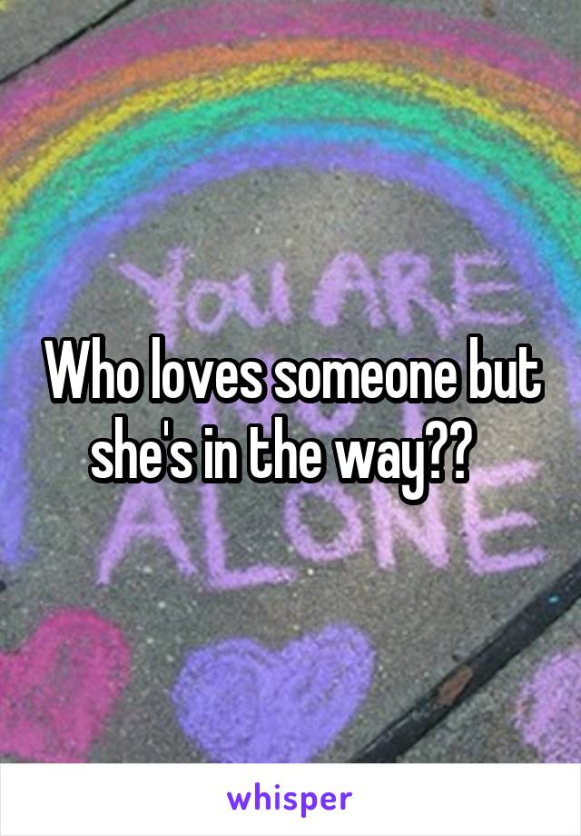 Who loves someone but she's in the way??