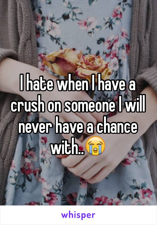 I hate when I have a crush on someone I will never have a chance with..😭