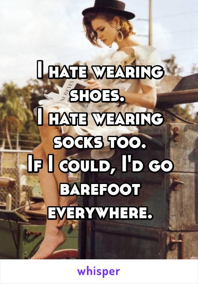 I hate wearing shoes.  I hate wearing socks too. If I could, I'd go barefoot everywhere.