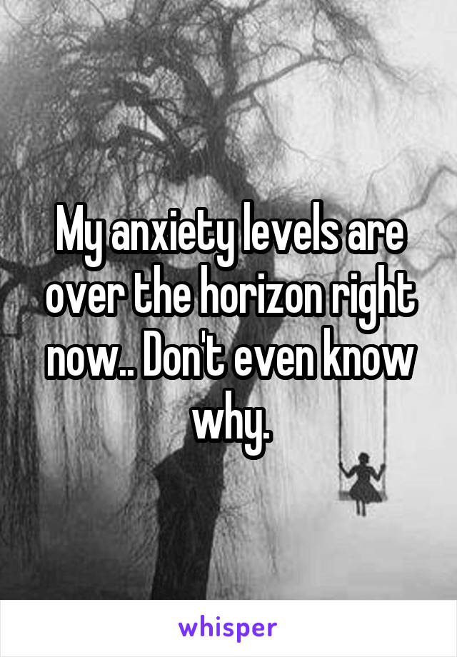 My anxiety levels are over the horizon right now.. Don't even know why.