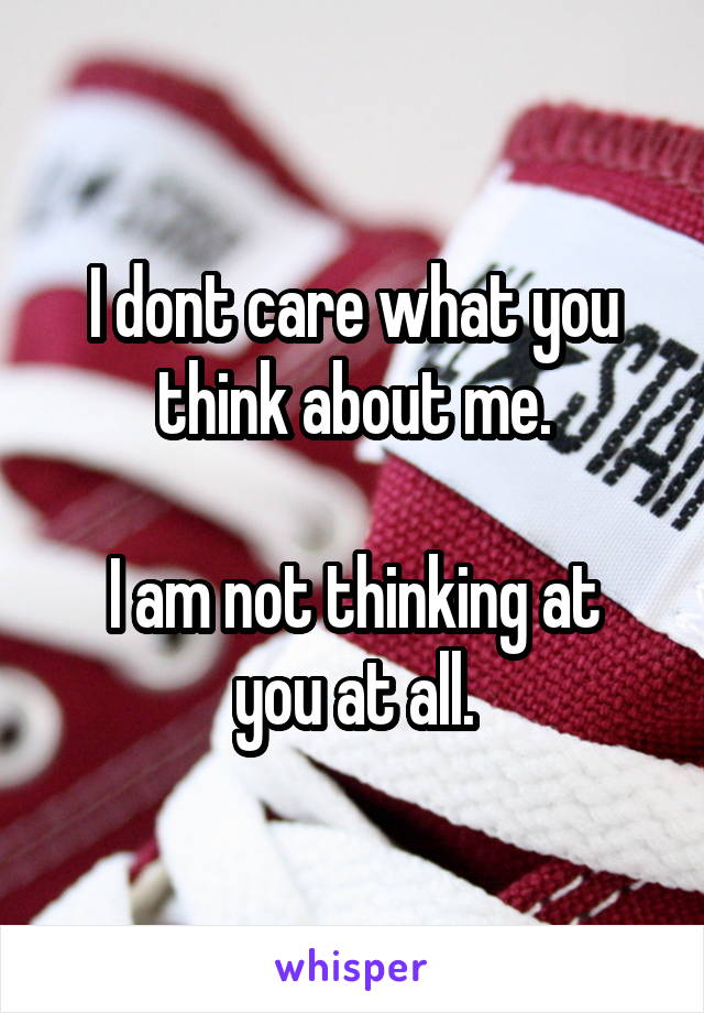 I dont care what you think about me.  I am not thinking at you at all.