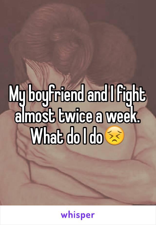 My boyfriend and I fight almost twice a week. What do I do😣