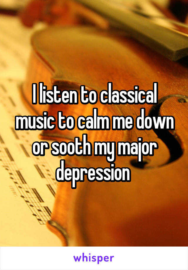 I listen to classical music to calm me down or sooth my major depression