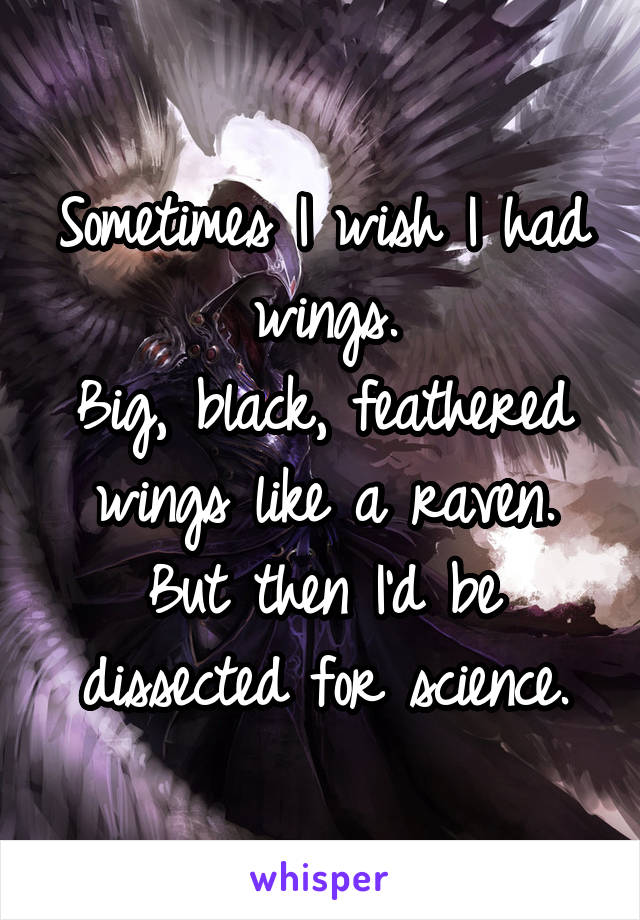 Sometimes I wish I had wings. Big, black, feathered wings like a raven. But then I'd be dissected for science.